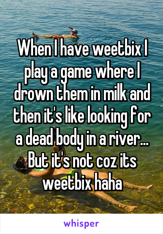 When I have weetbix I play a game where I drown them in milk and then it's like looking for a dead body in a river... But it's not coz its weetbix haha