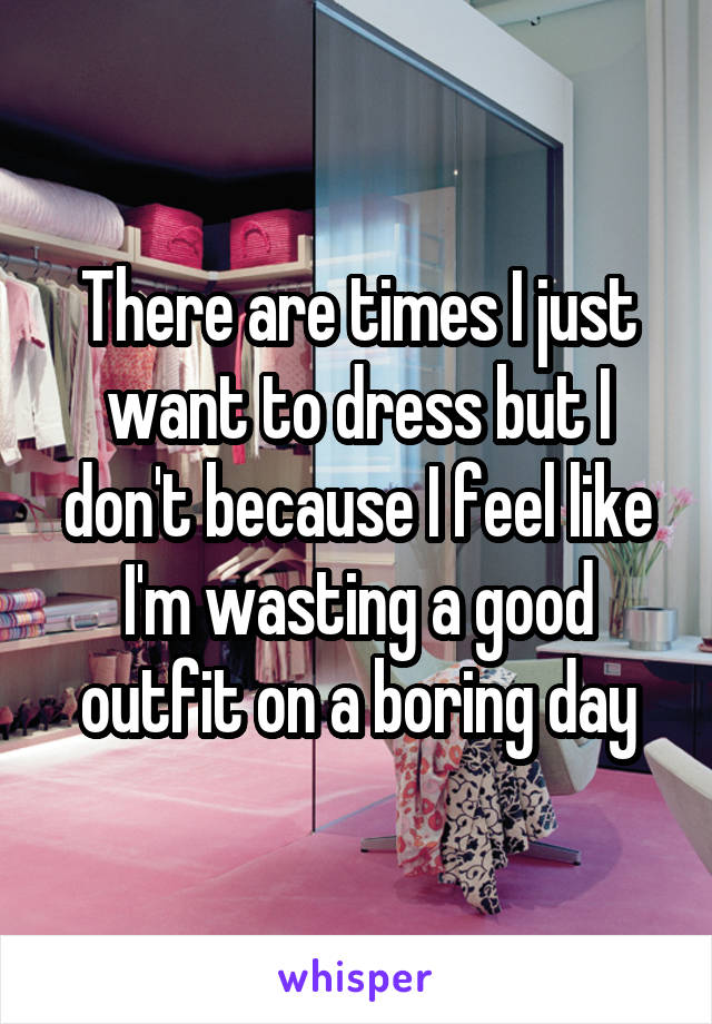 There are times I just want to dress but I don't because I feel like I'm wasting a good outfit on a boring day