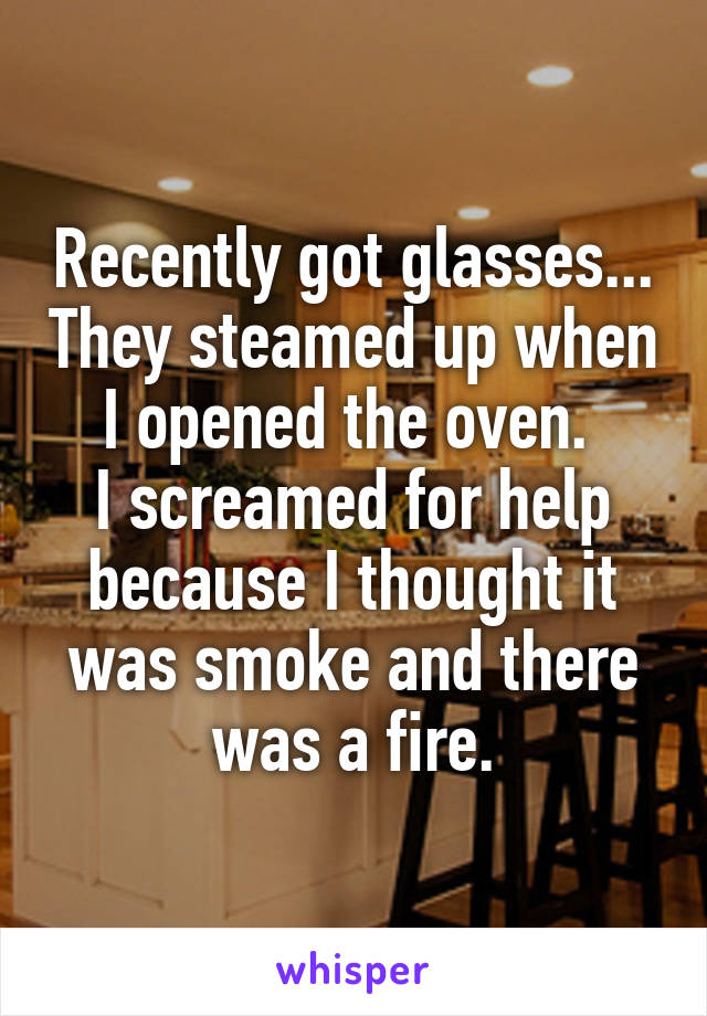 Recently got glasses... They steamed up when I opened the oven.  I screamed for help because I thought it was smoke and there was a fire.