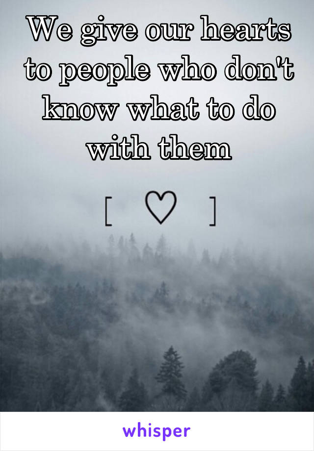 We give our hearts to people who don't know what to do with them