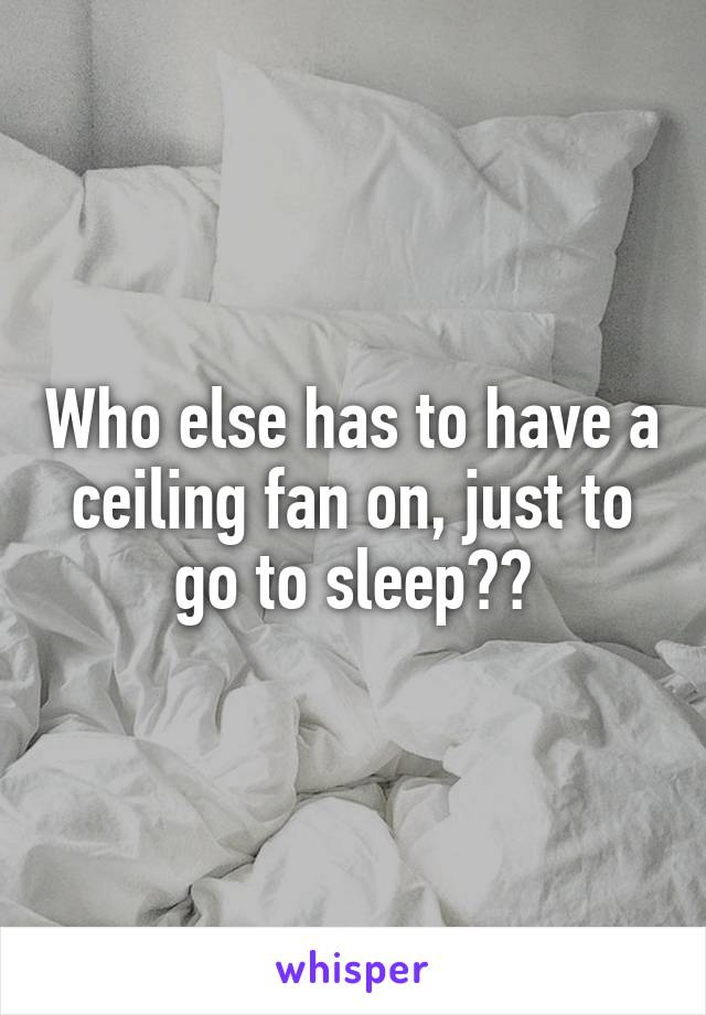Who else has to have a ceiling fan on, just to go to sleep??