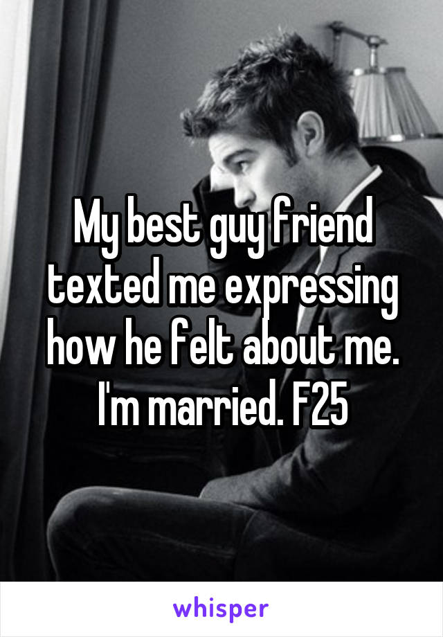 My best guy friend texted me expressing how he felt about me. I'm married. F25