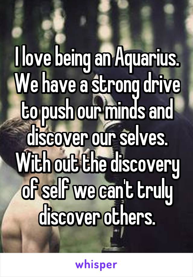 I love being an Aquarius. We have a strong drive to push our minds and discover our selves. With out the discovery of self we can't truly discover others.