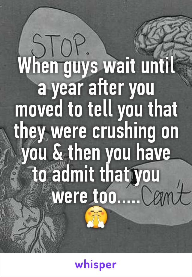 When guys wait until a year after you moved to tell you that they were crushing on you & then you have to admit that you were too..... 😤