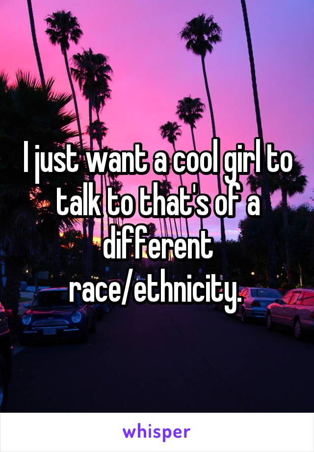 I just want a cool girl to talk to that's of a different race/ethnicity.