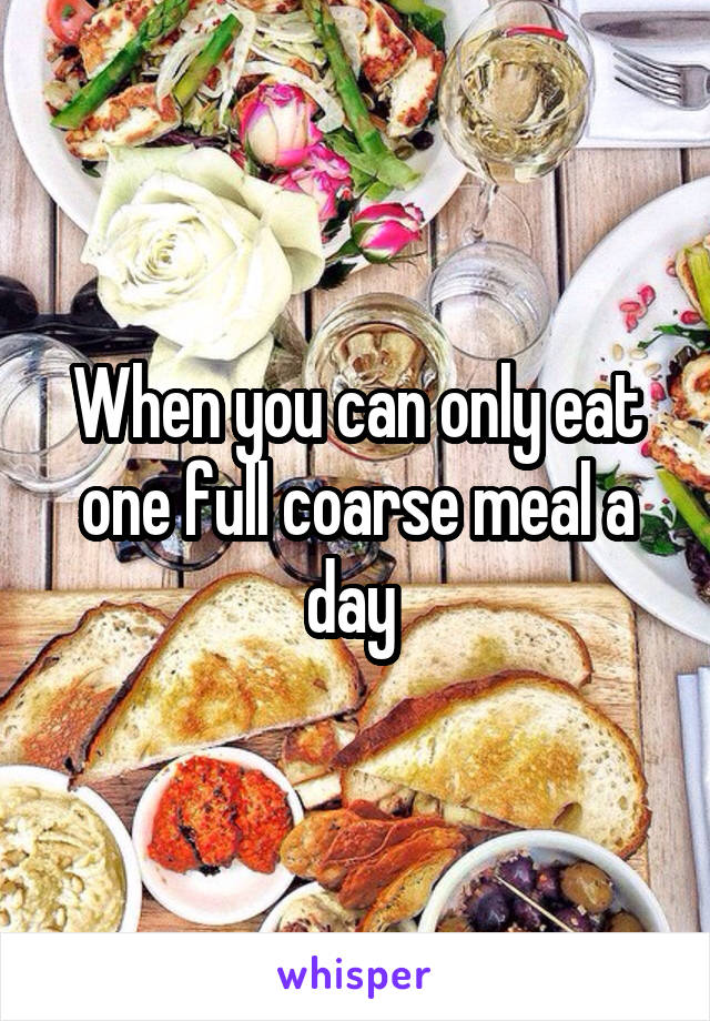 When you can only eat one full coarse meal a day