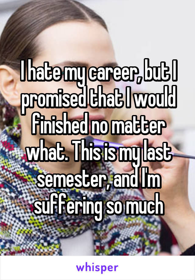 I hate my career, but I promised that I would finished no matter what. This is my last semester, and I'm suffering so much