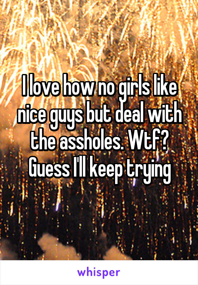 I love how no girls like nice guys but deal with the assholes. Wtf? Guess I'll keep trying