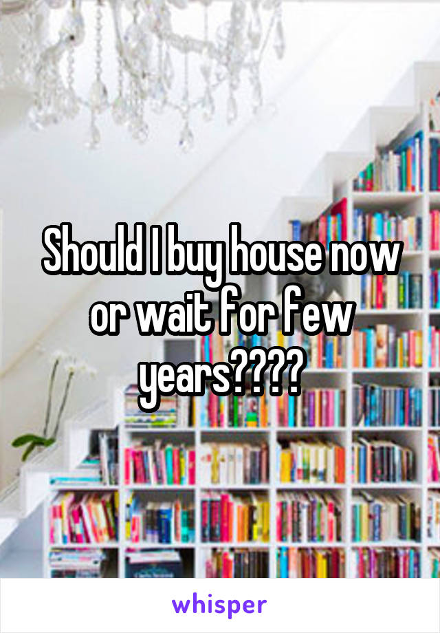 Should I buy house now or wait for few years????