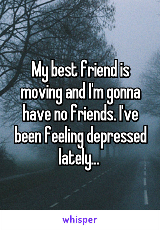 My best friend is moving and I'm gonna have no friends. I've been feeling depressed lately...