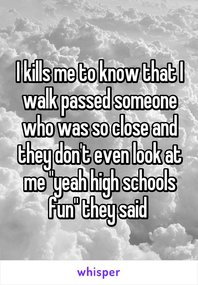 "I kills me to know that I walk passed someone who was so close and they don't even look at me ""yeah high schools fun"" they said"