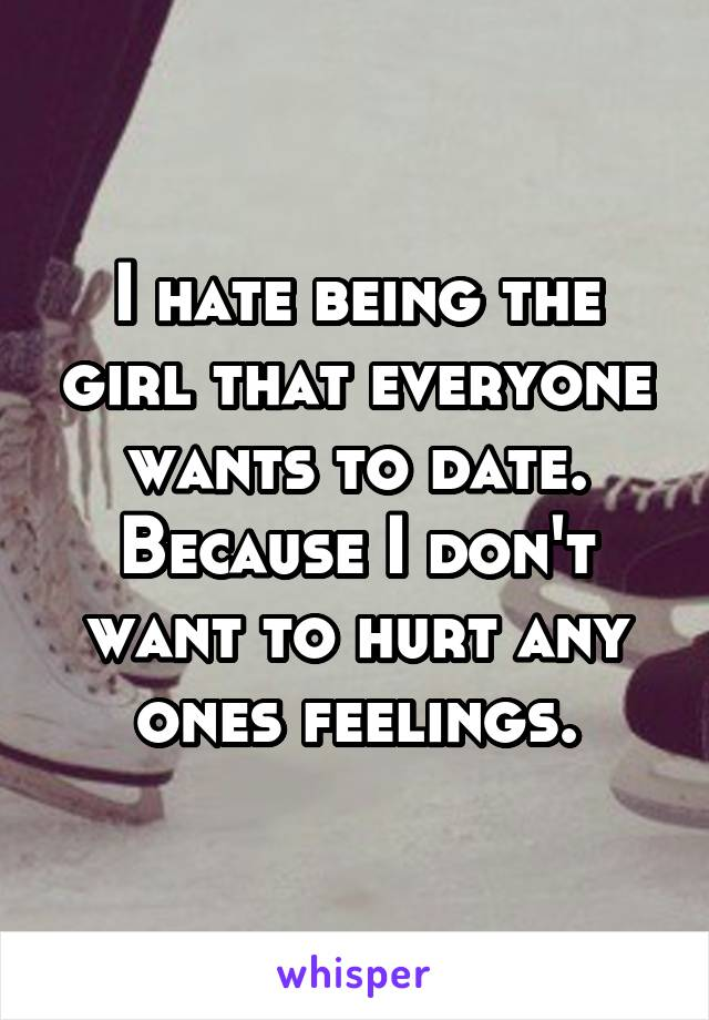 I hate being the girl that everyone wants to date. Because I don't want to hurt any ones feelings.