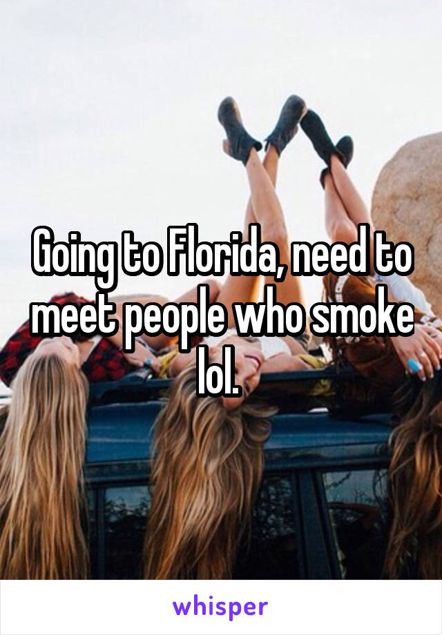 Going to Florida, need to meet people who smoke lol.