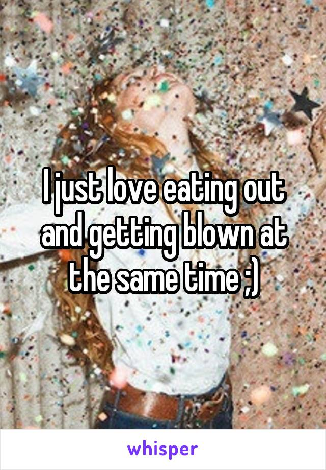 I just love eating out and getting blown at the same time ;)