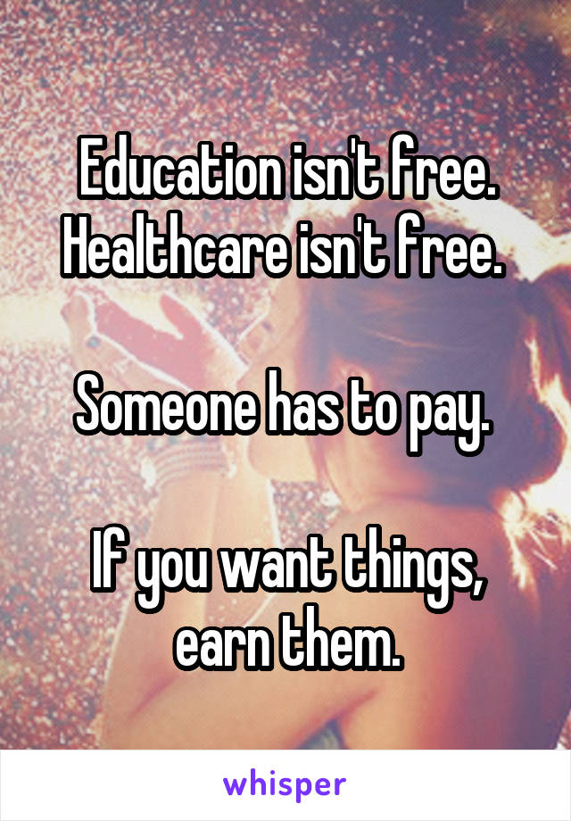 Education isn't free. Healthcare isn't free.   Someone has to pay.   If you want things, earn them.