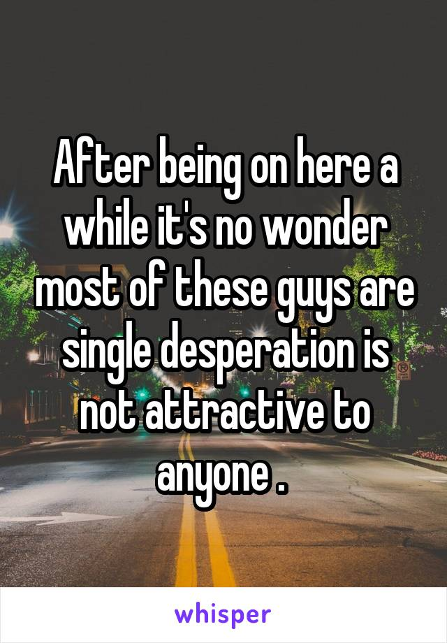 After being on here a while it's no wonder most of these guys are single desperation is not attractive to anyone .