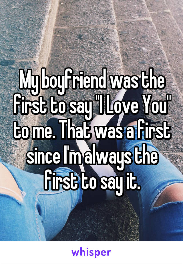 """My boyfriend was the first to say """"I Love You"""" to me. That was a first since I'm always the first to say it."""