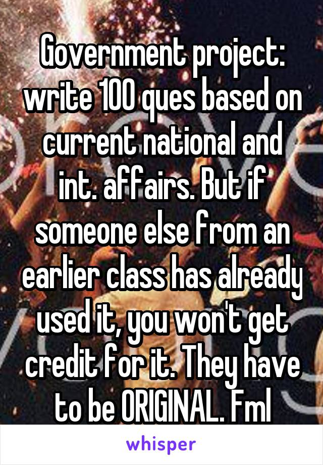 Government project: write 100 ques based on current national and int. affairs. But if someone else from an earlier class has already used it, you won't get credit for it. They have to be ORIGINAL. Fml