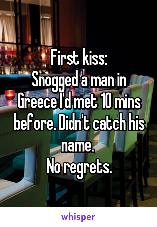 First kiss: Snogged a man in Greece I'd met 10 mins before. Didn't catch his name.  No regrets.