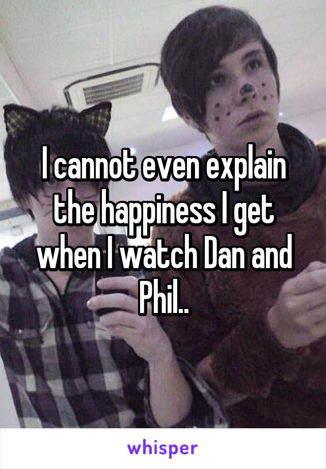 I cannot even explain the happiness I get when I watch Dan and Phil..