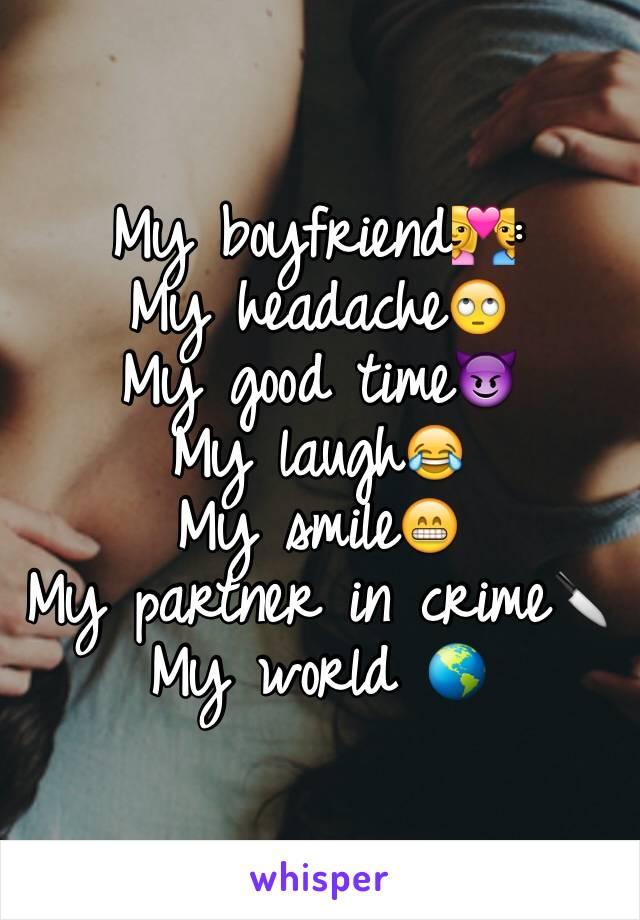 My boyfriend💑:  My headache🙄 My good time😈 My laugh😂 My smile😁 My partner in crime🔪 My world 🌎