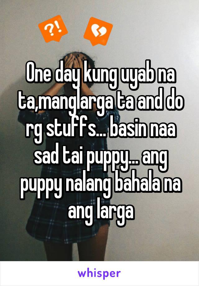 One day kung uyab na ta,manglarga ta and do rg stuffs... basin naa sad tai puppy... ang puppy nalang bahala na ang larga