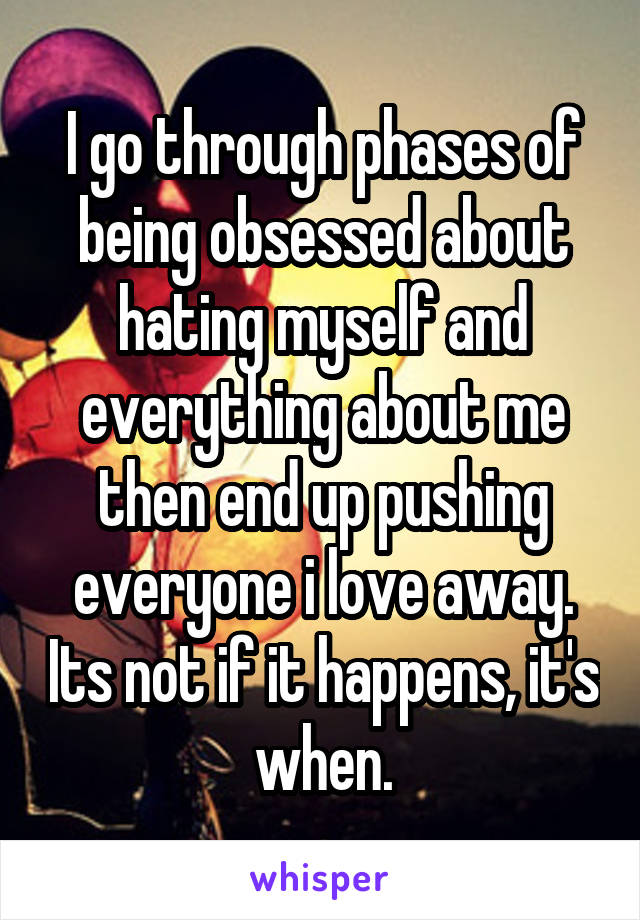I go through phases of being obsessed about hating myself and everything about me then end up pushing everyone i love away. Its not if it happens, it's when.