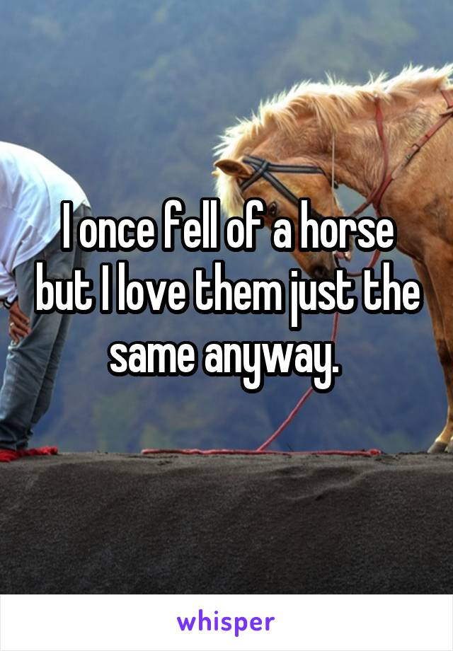 I once fell of a horse but I love them just the same anyway.