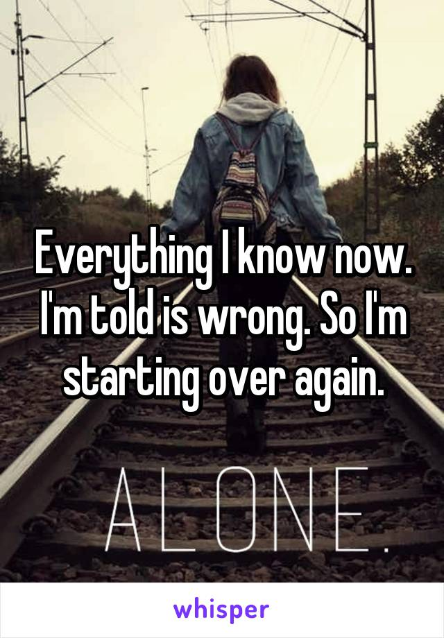 Everything I know now. I'm told is wrong. So I'm starting over again.