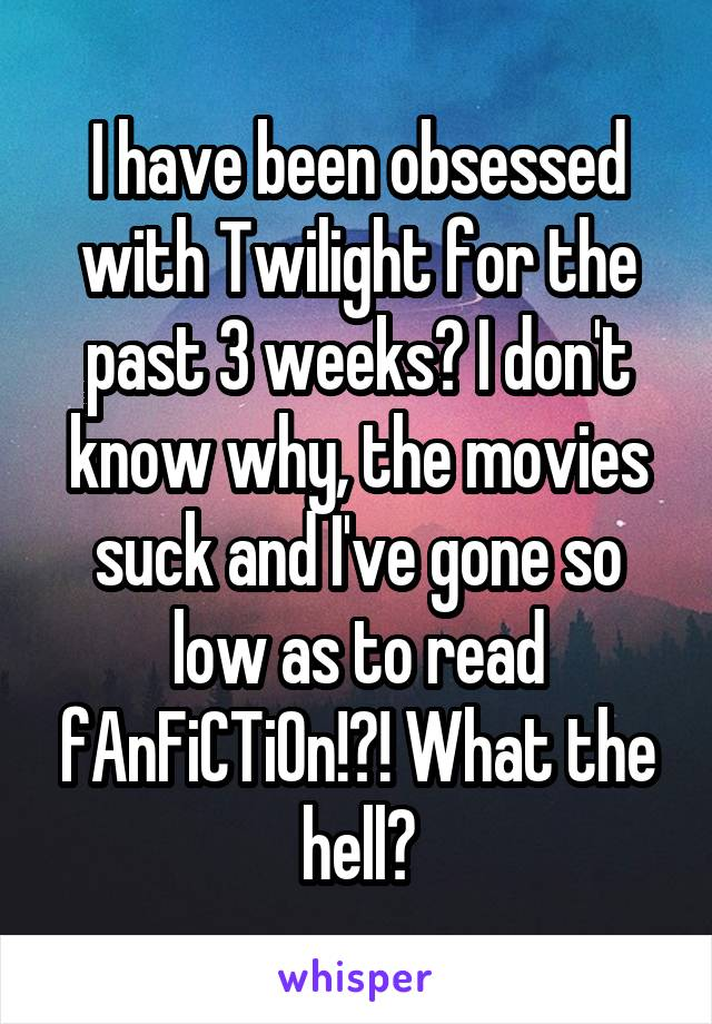 I have been obsessed with Twilight for the past 3 weeks? I don't know why, the movies suck and I've gone so low as to read fAnFiCTiOn!?! What the hell?