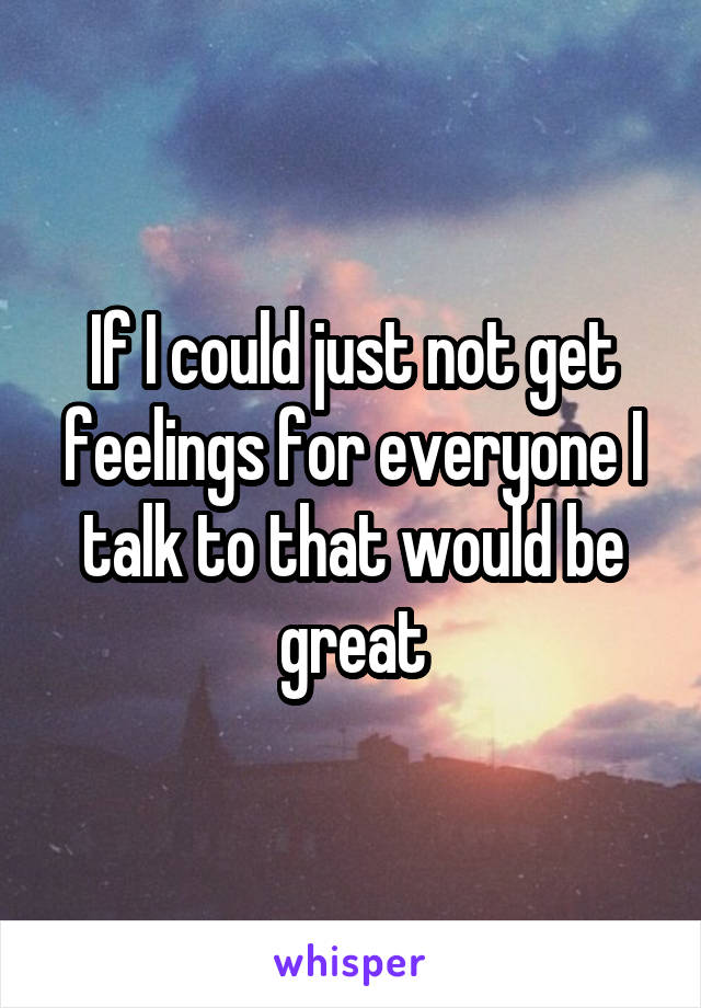 If I could just not get feelings for everyone I talk to that would be great