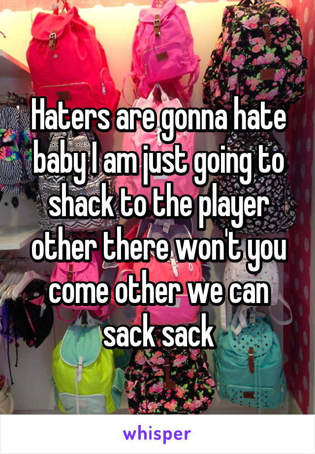 Haters are gonna hate baby I am just going to shack to the player other there won't you come other we can sack sack