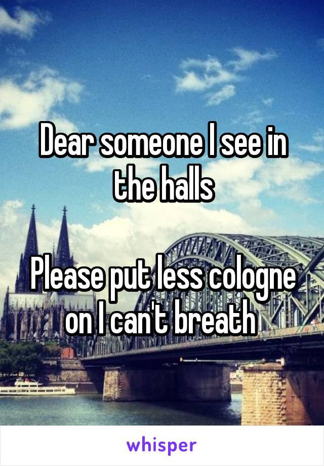 Dear someone I see in the halls  Please put less cologne on I can't breath