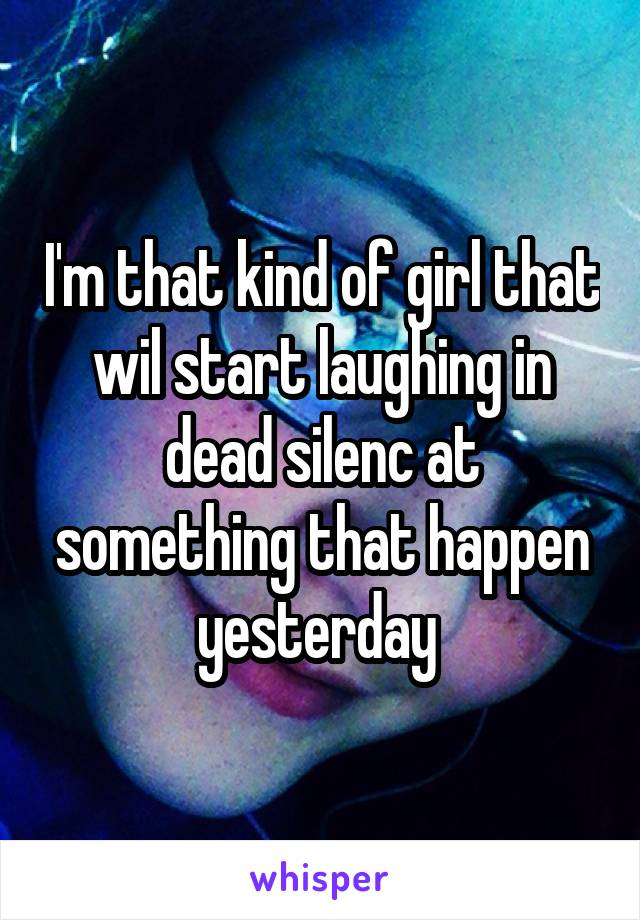 I'm that kind of girl that wil start laughing in dead silenc at something that happen yesterday
