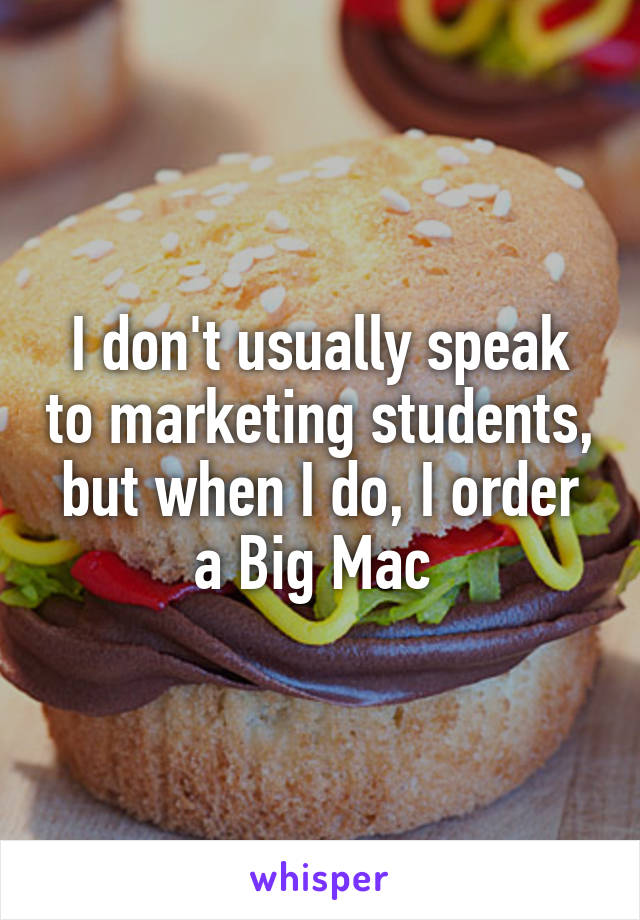 I don't usually speak to marketing students, but when I do, I order a Big Mac