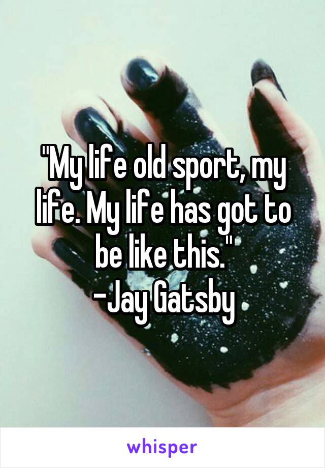 """""""My life old sport, my life. My life has got to be like this."""" -Jay Gatsby"""
