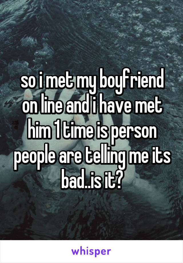 so i met my boyfriend on line and i have met him 1 time is person people are telling me its bad..is it?