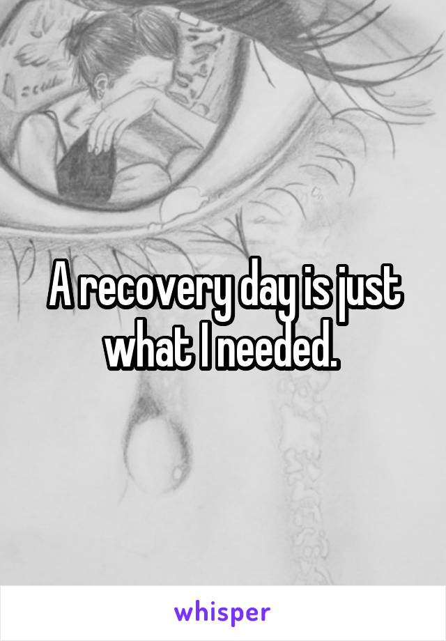 A recovery day is just what I needed.