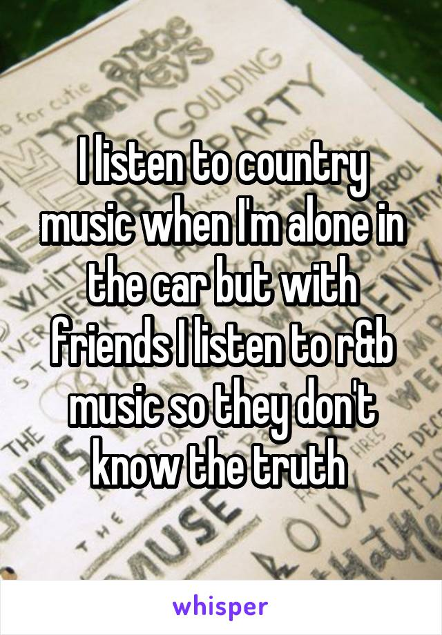 I listen to country music when I'm alone in the car but with friends I listen to r&b music so they don't know the truth