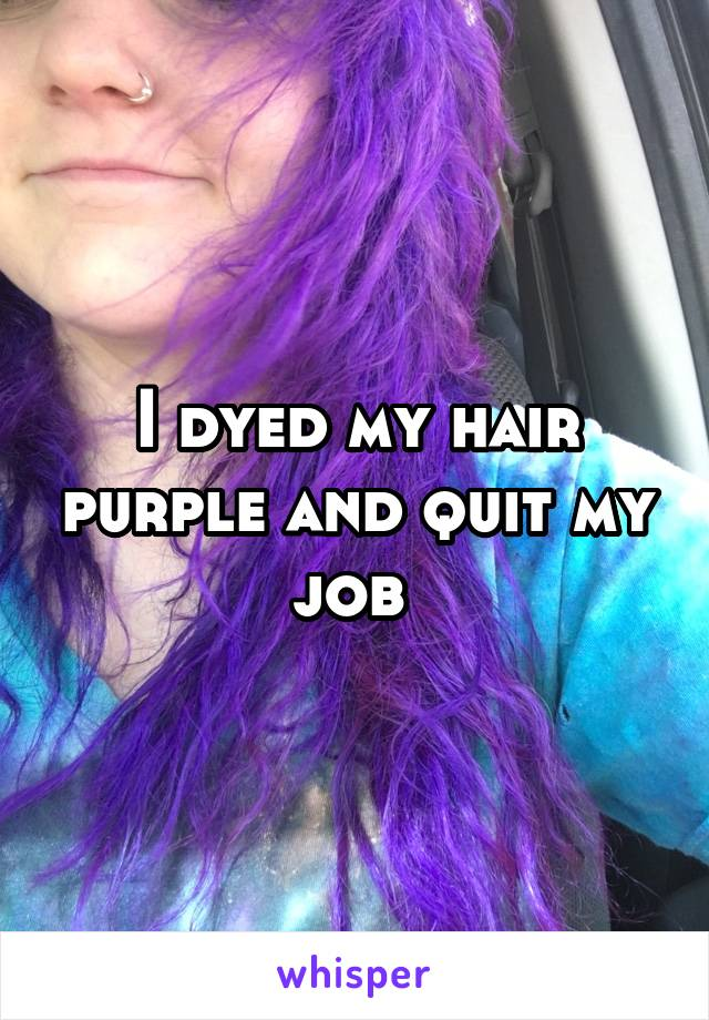 I dyed my hair purple and quit my job
