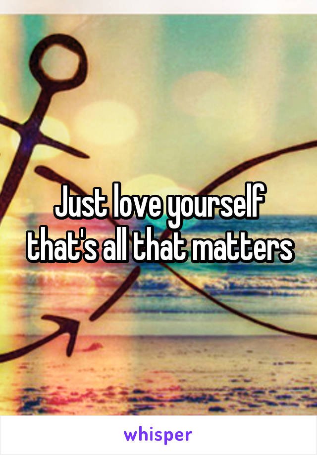 Just love yourself that's all that matters