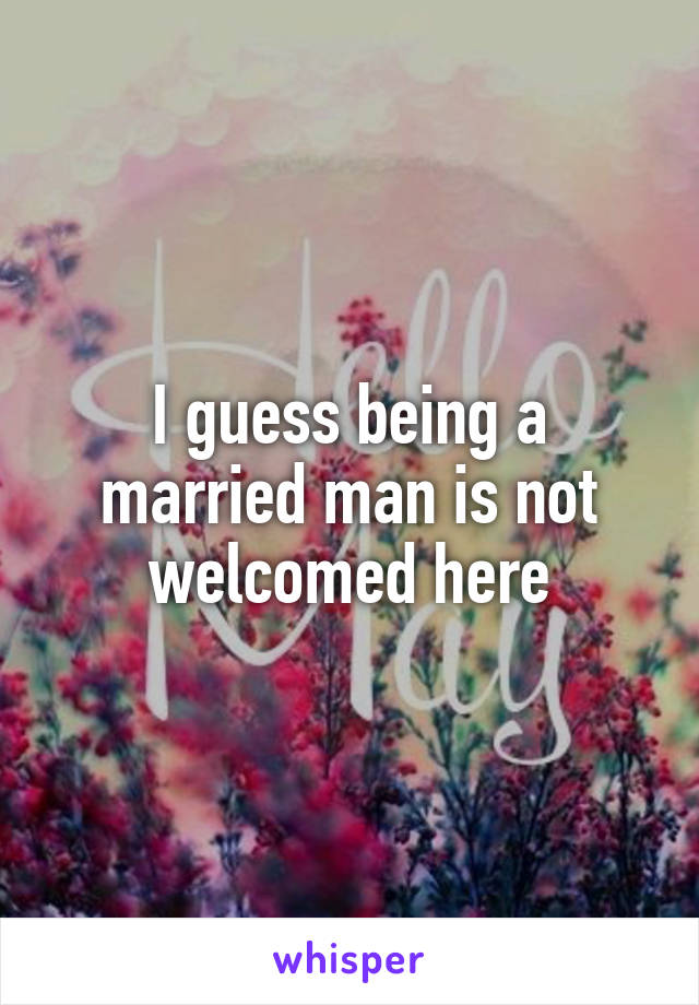 I guess being a married man is not welcomed here