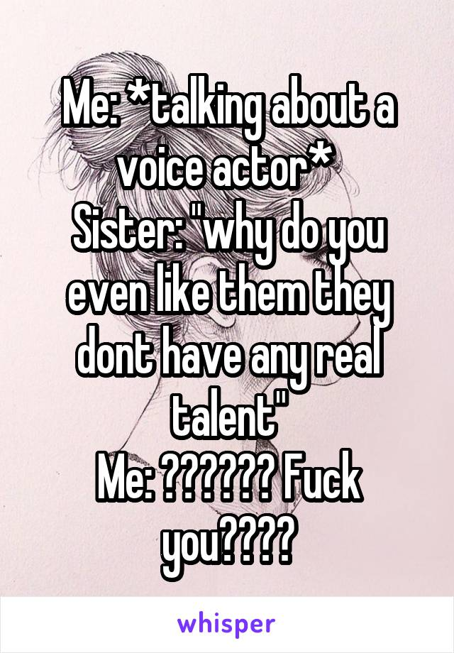 """Me: *talking about a voice actor*  Sister: """"why do you even like them they dont have any real talent"""" Me: ?????? Fuck you????"""