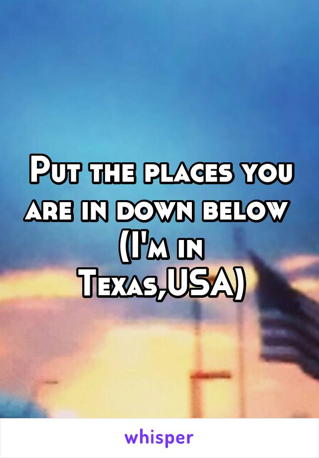 Put the places you are in down below  (I'm in Texas,USA)