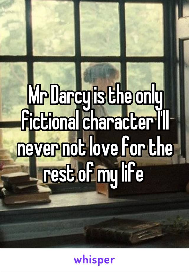 Mr Darcy is the only fictional character I'll never not love for the rest of my life