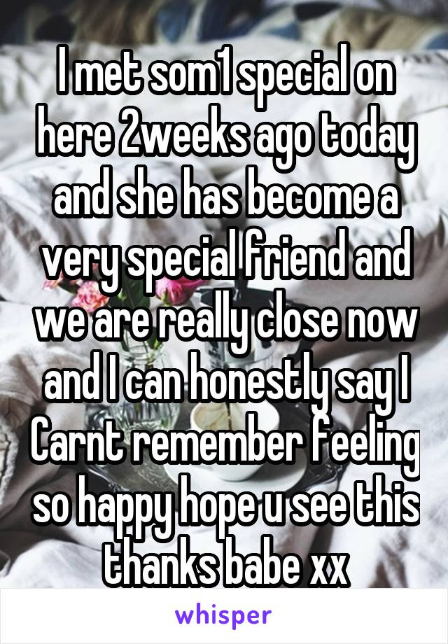 I met som1 special on here 2weeks ago today and she has become a very special friend and we are really close now and I can honestly say I Carnt remember feeling so happy hope u see this thanks babe xx