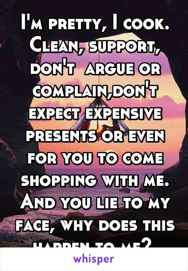 I'm pretty, I cook. Clean, support, don't  argue or complain,don't expect expensive presents or even for you to come shopping with me. And you lie to my face, why does this happen to me?
