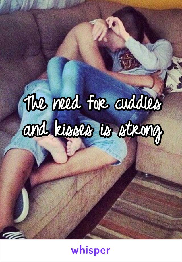 The need for cuddles and kisses is strong