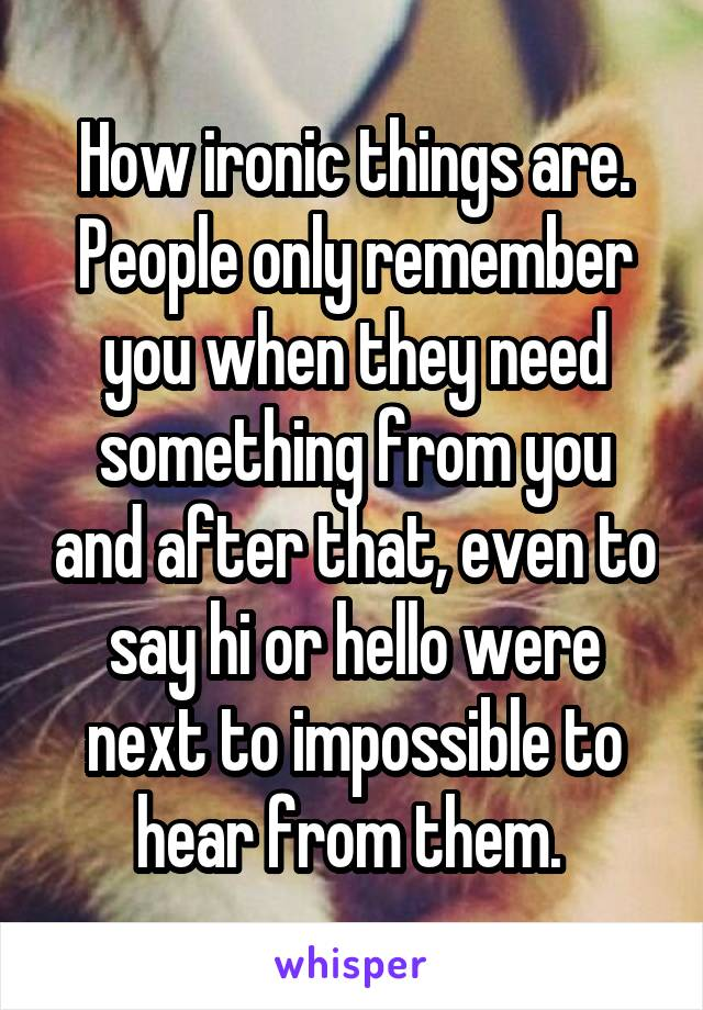 How ironic things are. People only remember you when they need something from you and after that, even to say hi or hello were next to impossible to hear from them.