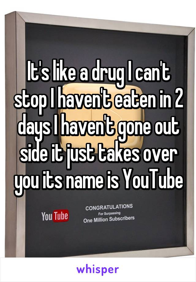 It's like a drug I can't stop I haven't eaten in 2 days I haven't gone out side it just takes over you its name is YouTube